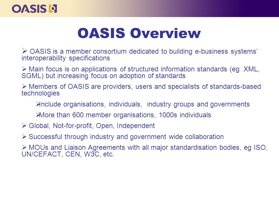 OASIS Overview  OASIS is a member consortium dedicated to building e-business systems' interoperability specifications  Main focus is on applications of structured information standards (eg XML, SGML) but increasing focus on adoption of standards  Members of OASIS are providers, users and specialists of standards-based technologies  Include organisations, individuals, industry groups and governments  More than 600 member organisations, 1000s individuals  Global, Not-for-profit, Open, Independent  Successful through industry and government wide collaboration  MOUs and Liaison Agreements with all major standardisation bodies, eg ISO, UN/CEFACT, CEN, W3C, etc.