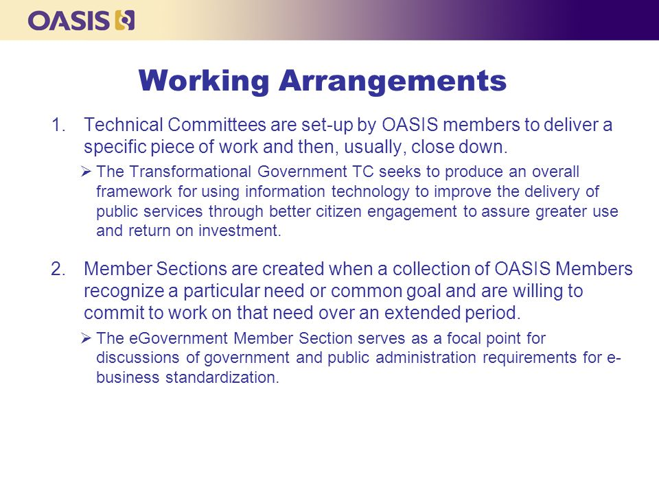 Working Arrangements 1.Technical Committees are set-up by OASIS members to deliver a specific piece of work and then, usually, close down.