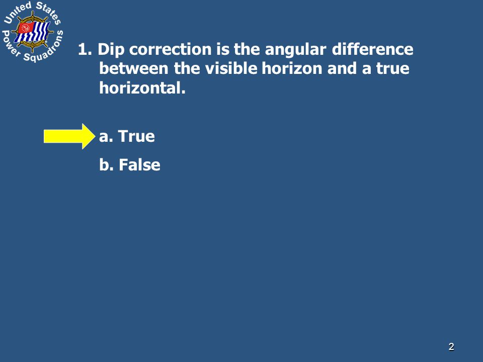2 1. Dip correction is the angular difference between the visible horizon and a true horizontal.