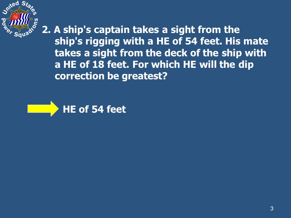 3 2. A ship s captain takes a sight from the ship s rigging with a HE of 54 feet.