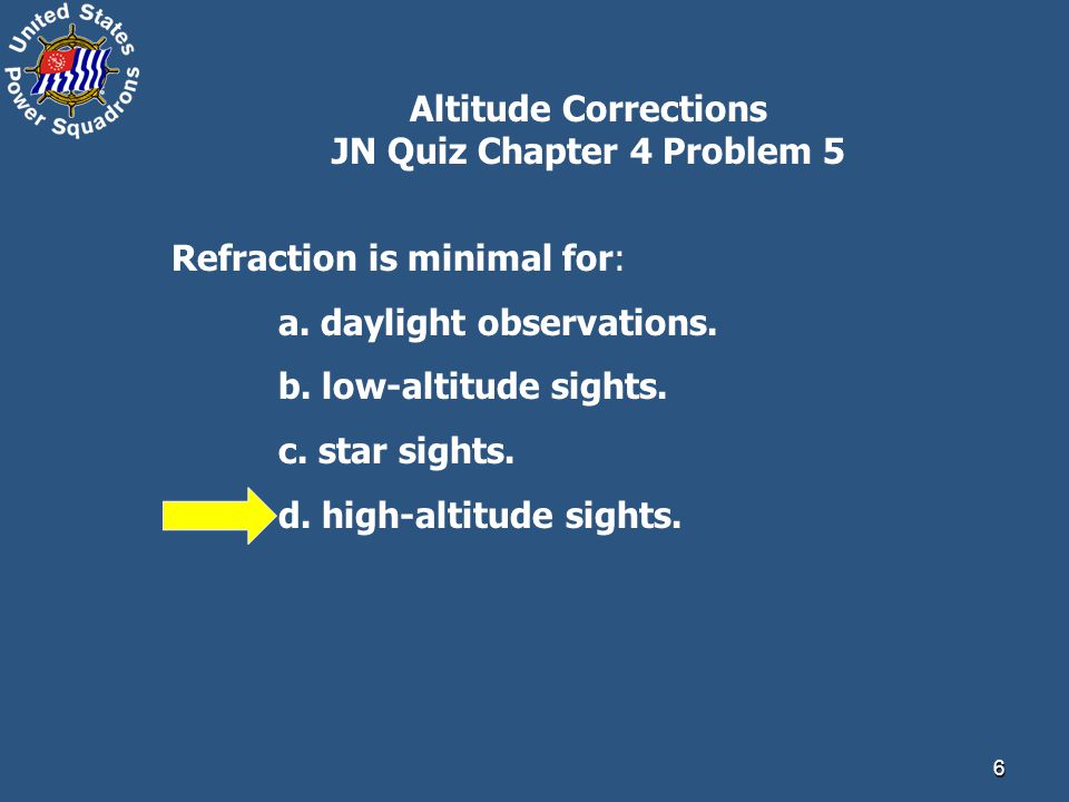 6 Altitude Corrections JN Quiz Chapter 4 Problem 5 Refraction is minimal for: a.