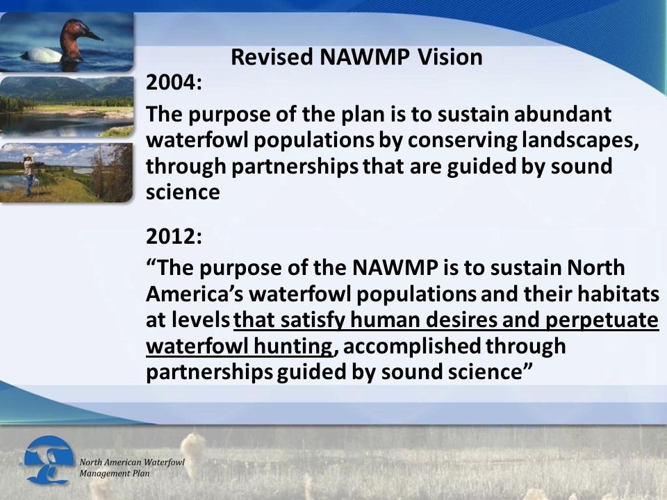 2004: The purpose of the plan is to sustain abundant waterfowl populations by conserving landscapes, through partnerships that are guided by sound science 2012: The purpose of the NAWMP is to sustain North America's waterfowl populations and their habitats at levels that satisfy human desires and perpetuate waterfowl hunting, accomplished through partnerships guided by sound science Revised NAWMP Vision
