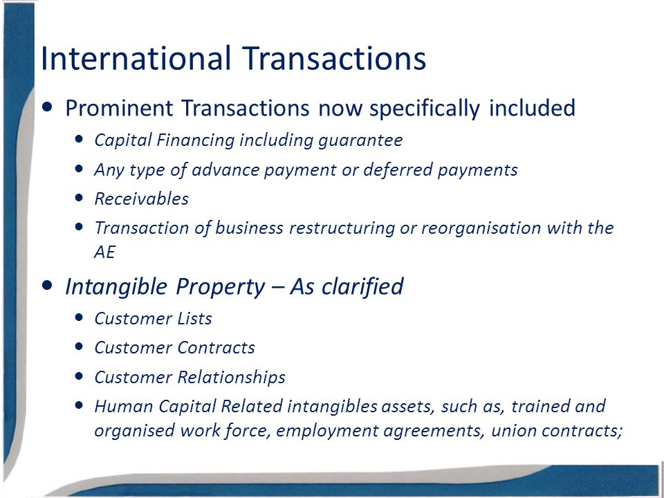 International Transactions Prominent Transactions now specifically included Capital Financing including guarantee Any type of advance payment or deferred payments Receivables Transaction of business restructuring or reorganisation with the AE Intangible Property – As clarified Customer Lists Customer Contracts Customer Relationships Human Capital Related intangibles assets, such as, trained and organised work force, employment agreements, union contracts;