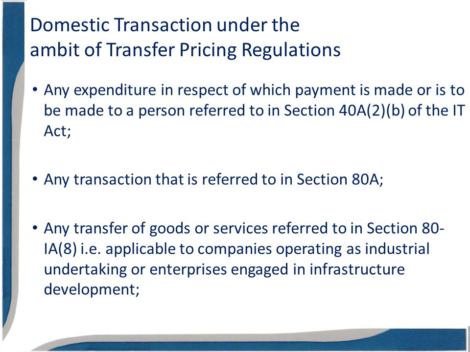 Domestic Transaction under the ambit of Transfer Pricing Regulations Any expenditure in respect of which payment is made or is to be made to a person referred to in Section 40A(2)(b) of the IT Act; Any transaction that is referred to in Section 80A; Any transfer of goods or services referred to in Section 80- IA(8) i.e.