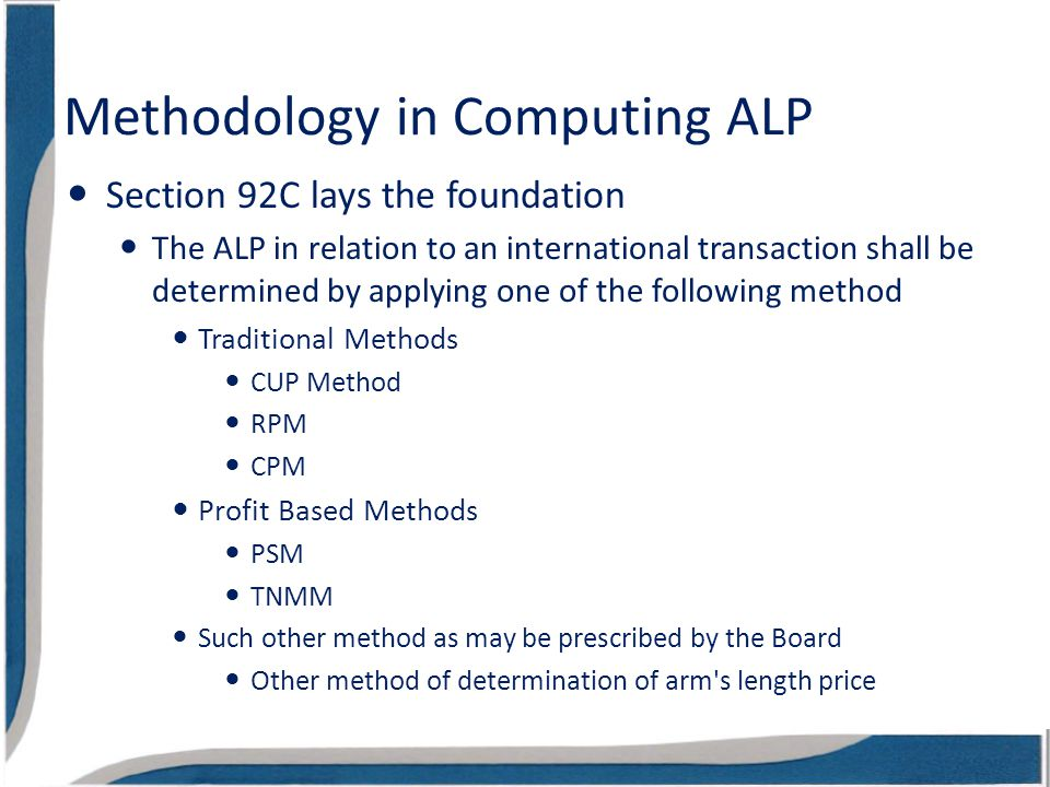 Methodology in Computing ALP Section 92C lays the foundation The ALP in relation to an international transaction shall be determined by applying one of the following method Traditional Methods CUP Method RPM CPM Profit Based Methods PSM TNMM Such other method as may be prescribed by the Board Other method of determination of arm s length price