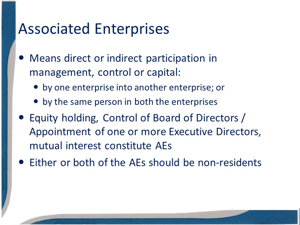 Associated Enterprises Means direct or indirect participation in management, control or capital: by one enterprise into another enterprise; or by the same person in both the enterprises Equity holding, Control of Board of Directors / Appointment of one or more Executive Directors, mutual interest constitute AEs Either or both of the AEs should be non-residents