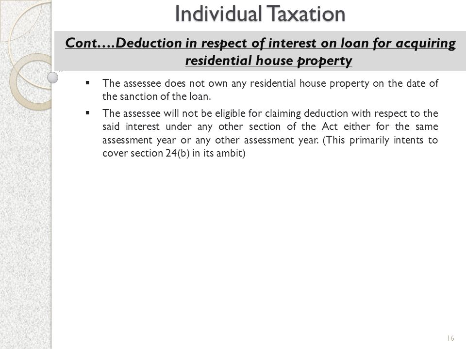 16 Individual Taxation Cont….Deduction in respect of interest on loan for acquiring residential house property  The assessee does not own any residen