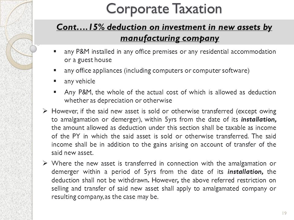 19 Corporate Taxation Cont….15% deduction on investment in new assets by manufacturing company  any P&M installed in any office premises or any resid