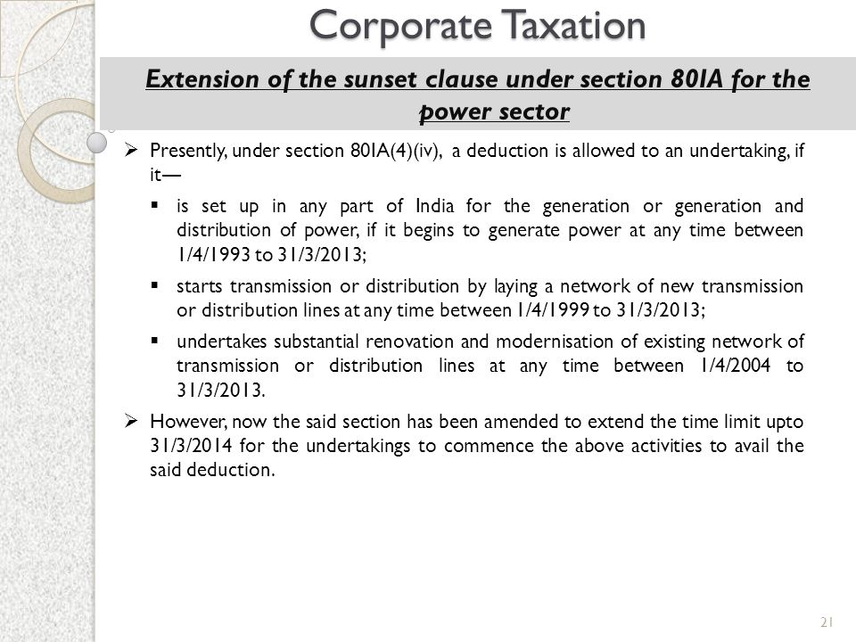 21 Corporate Taxation Extension of the sunset clause under section 80IA for the power sector  Presently, under section 80IA(4)(iv), a deduction is al