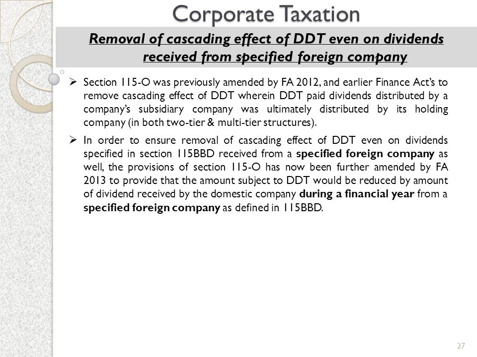 27 Corporate Taxation Removal of cascading effect of DDT even on dividends received from specified foreign company  Section 115-O was previously amen