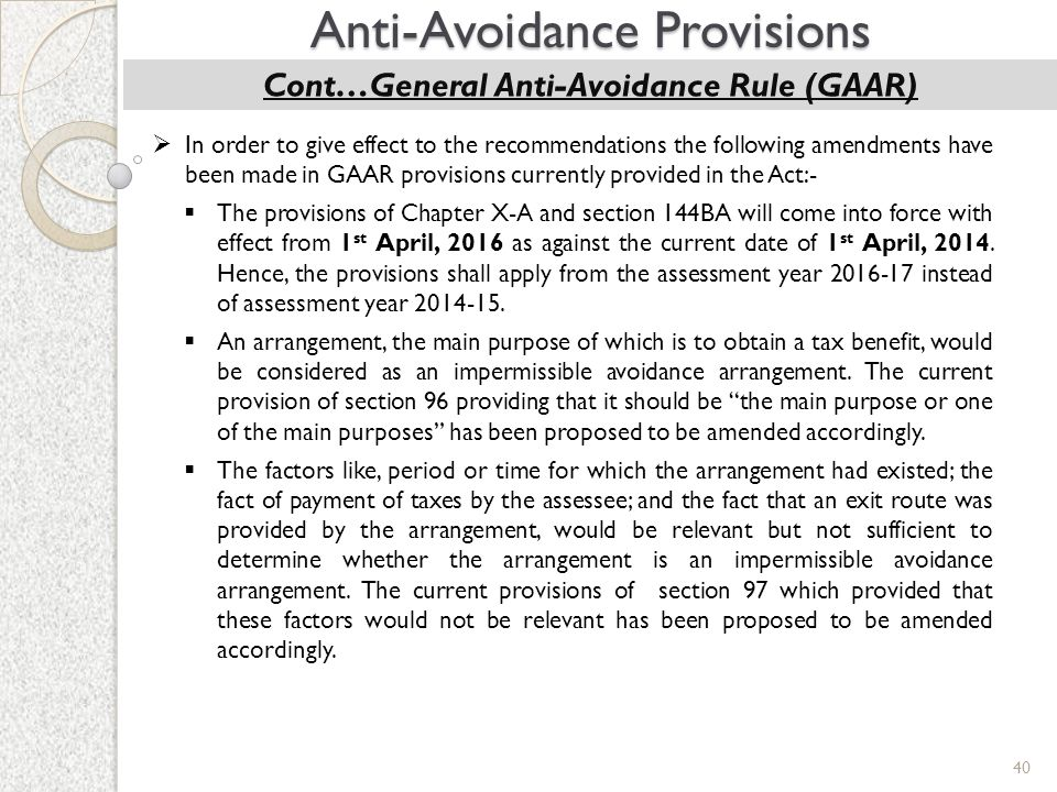 40 Anti-Avoidance Provisions Cont…General Anti-Avoidance Rule (GAAR)  In order to give effect to the recommendations the following amendments have be