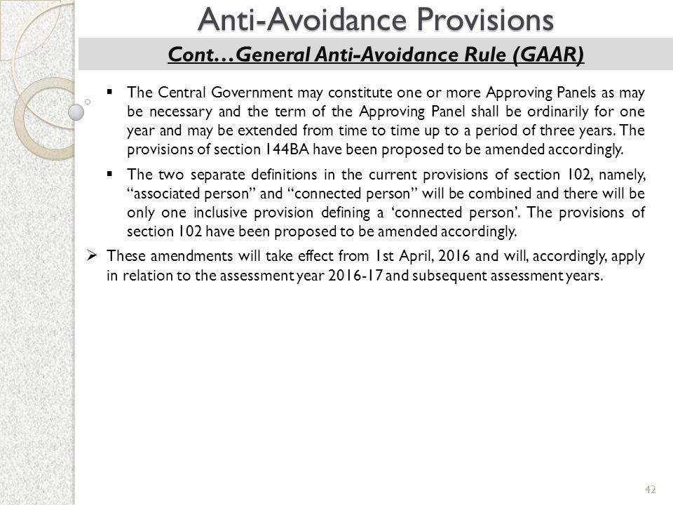 42 Anti-Avoidance Provisions Cont…General Anti-Avoidance Rule (GAAR)  The Central Government may constitute one or more Approving Panels as may be ne