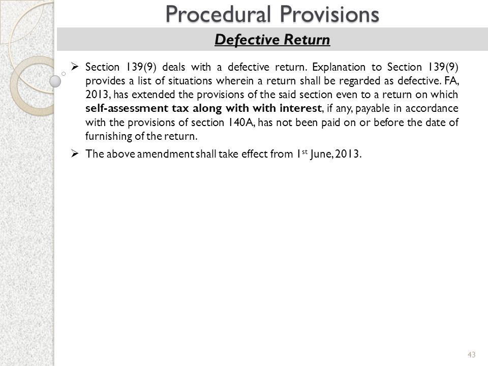 43 Procedural Provisions Defective Return  Section 139(9) deals with a defective return. Explanation to Section 139(9) provides a list of situations