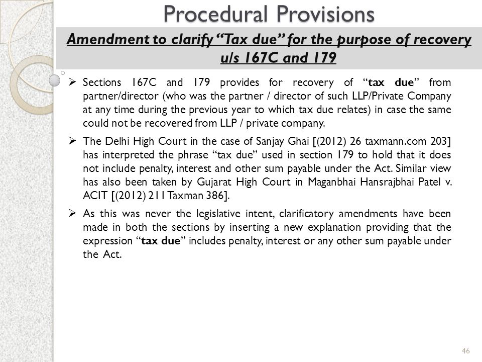"46 Procedural Provisions Amendment to clarify ""Tax due"" for the purpose of recovery u/s 167C and 179  Sections 167C and 179 provides for recovery of"
