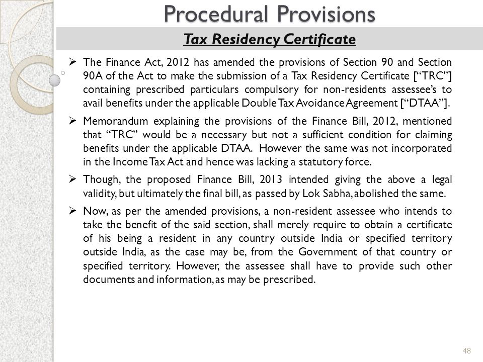48 Procedural Provisions Tax Residency Certificate  The Finance Act, 2012 has amended the provisions of Section 90 and Section 90A of the Act to make