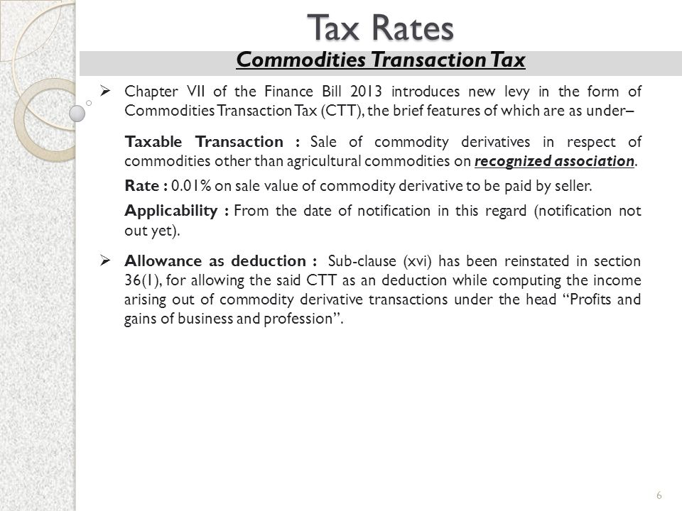 6 Tax Rates Commodities Transaction Tax  Chapter VII of the Finance Bill 2013 introduces new levy in the form of Commodities Transaction Tax (CTT), t