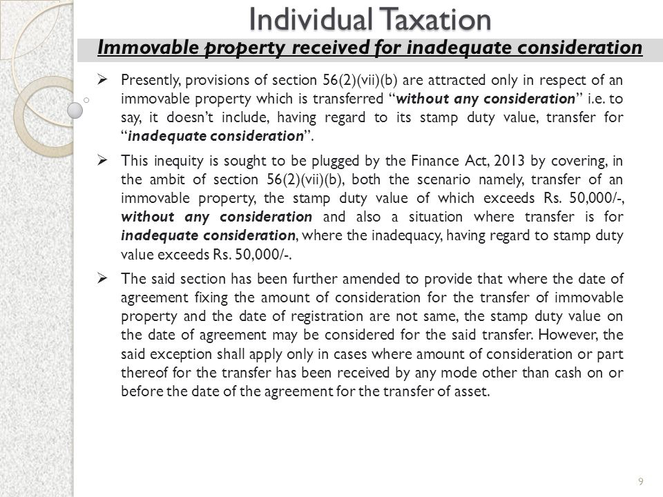 9 Individual Taxation Immovable property received for inadequate consideration  Presently, provisions of section 56(2)(vii)(b) are attracted only in