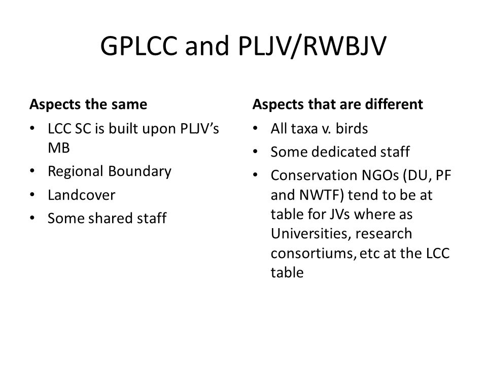 GPLCC and PLJV/RWBJV Aspects the same LCC SC is built upon PLJV's MB Regional Boundary Landcover Some shared staff Aspects that are different All taxa v.