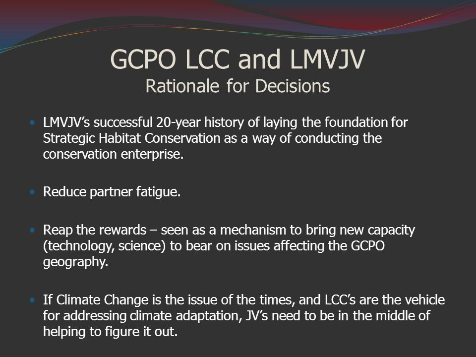 GCPO LCC and LMVJV Rationale for Decisions LMVJV's successful 20-year history of laying the foundation for Strategic Habitat Conservation as a way of conducting the conservation enterprise.
