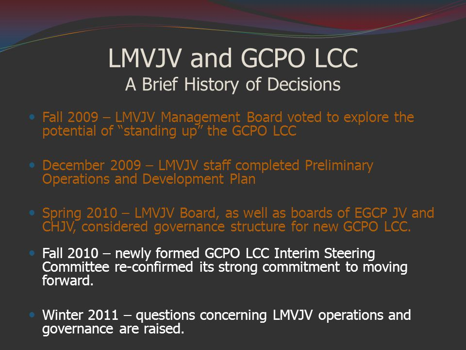 LMVJV and GCPO LCC A Brief History of Decisions Fall 2009 – LMVJV Management Board voted to explore the potential of standing up the GCPO LCC December 2009 – LMVJV staff completed Preliminary Operations and Development Plan Spring 2010 – LMVJV Board, as well as boards of EGCP JV and CHJV, considered governance structure for new GCPO LCC.