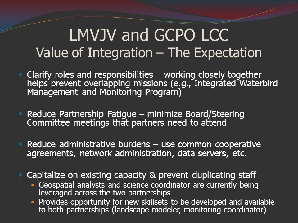 LMVJV and GCPO LCC Value of Integration – The Expectation Clarify roles and responsibilities – working closely together helps prevent overlapping missions (e.g., Integrated Waterbird Management and Monitoring Program) Reduce Partnership Fatigue – minimize Board/Steering Committee meetings that partners need to attend Reduce administrative burdens – use common cooperative agreements, network administration, data servers, etc.
