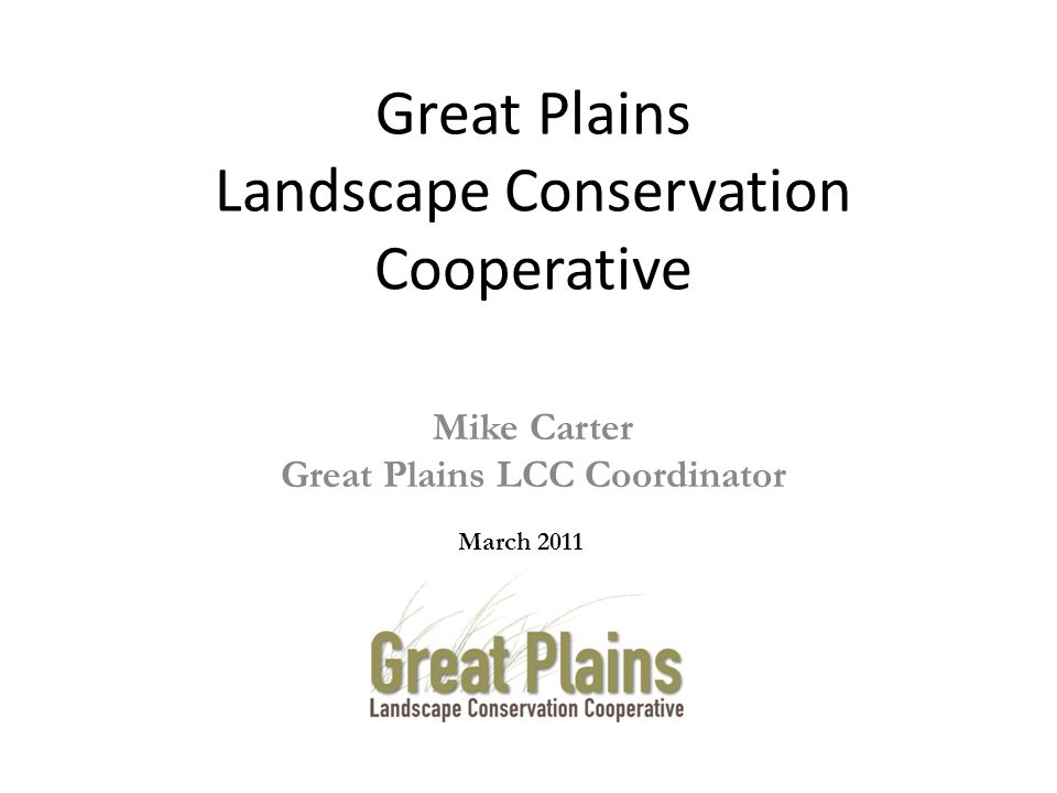 Mike Carter Great Plains LCC Coordinator March 2011 Great Plains Landscape Conservation Cooperative