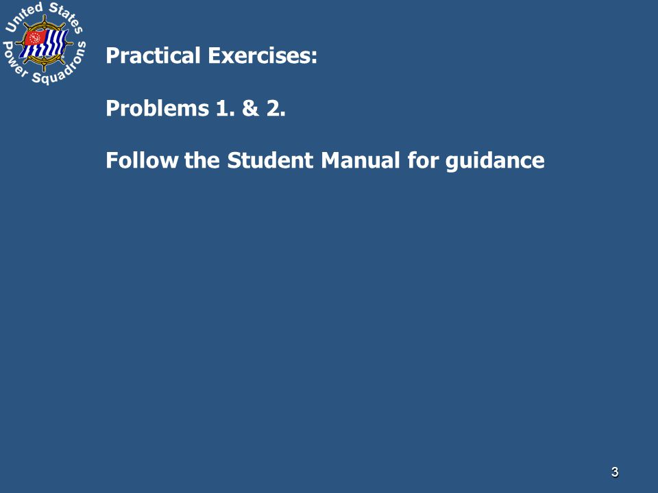 3 Practical Exercises: Problems 1. & 2. Follow the Student Manual for guidance