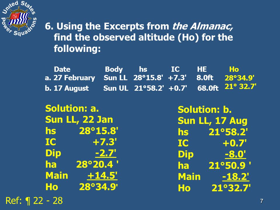 7 6. Using the Excerpts from the Almanac, find the observed altitude (Ho) for the following: Date Body hs IC HE Ho a. 27 February Sun LL 28°15.8' +7.3