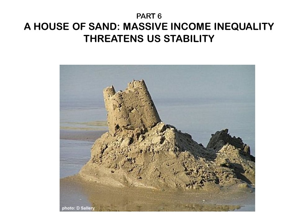 PART 6 A HOUSE OF SAND: MASSIVE INCOME INEQUALITY THREATENS US STABILITY
