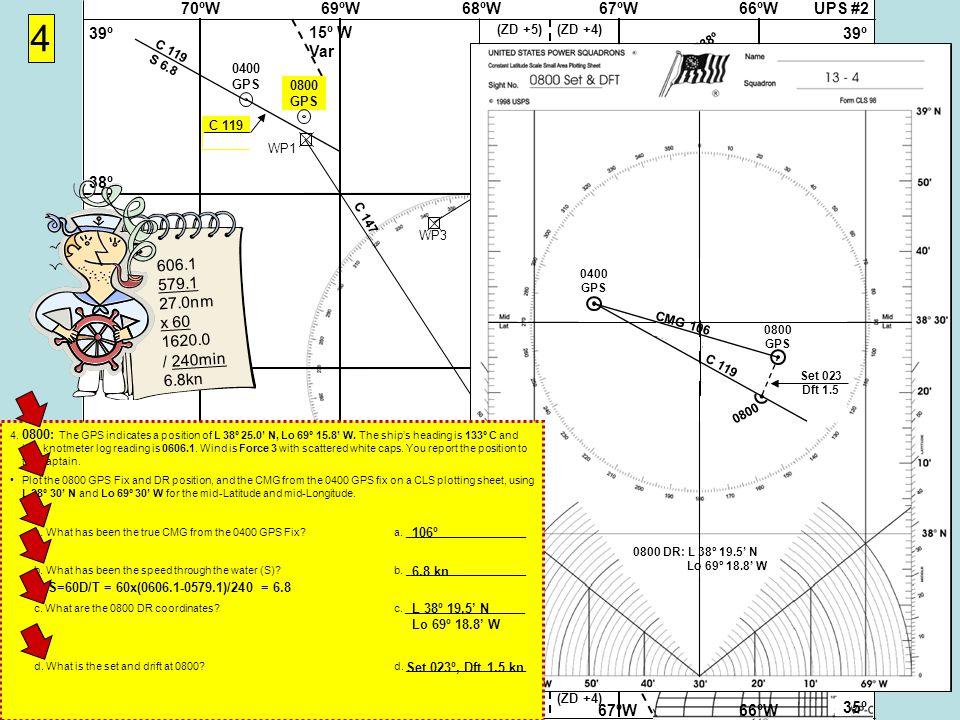 UPS #268ºW69ºW70ºW67ºW66ºW 37Nº 38º 39º 36º 35º 37Nº 38º 39º 36º 35º 68ºW69ºW70ºW67ºW66ºW 15º W Var (ZD +5)(ZD +4) (ZD +5)(ZD +4) WP1WP2 4 Cape Hatteras Virgin Rock 058-238º WP3 WP4 Cape Hatteras Gibraltar 071-251º 0400 GPS C 119 S 6.8 0800 GPS C 119 S 6.8 0800 DR: L 38º 19.5' N Lo 69º 18.8' W 0400 GPS 0800 GPS CMG 106 SMG 6.8 Set 023 Dft 1.5 0800 606.1 579.1 27.0nm x 60 1620.0 / 240min 6.8kn 4.