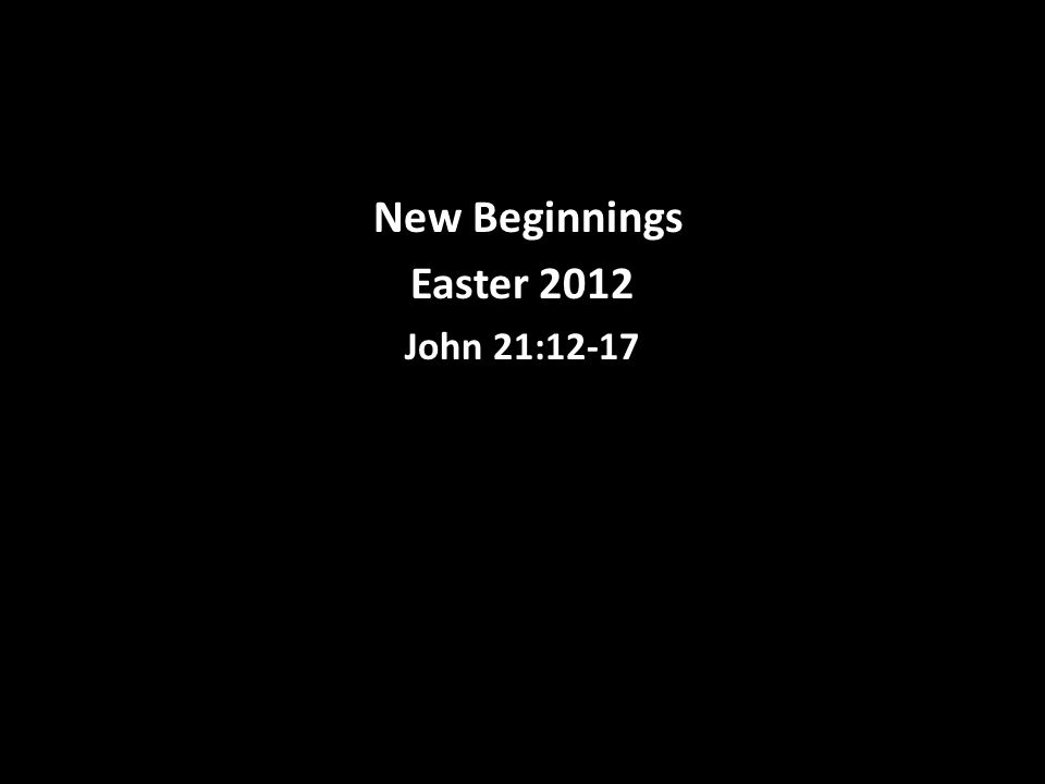 New Beginnings Easter 2012 John 21:12-17