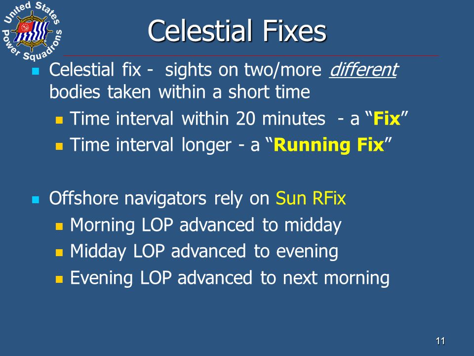 "11 Celestial Fixes Celestial fix - sights on two/more different bodies taken within a short time Time interval within 20 minutes - a ""Fix"" Time interv"
