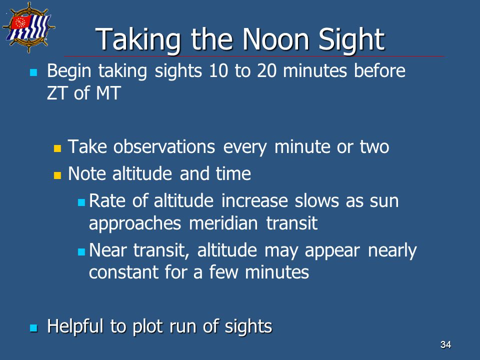 34 Taking the Noon Sight Begin taking sights 10 to 20 minutes before ZT of MT Take observations every minute or two Note altitude and time Rate of alt