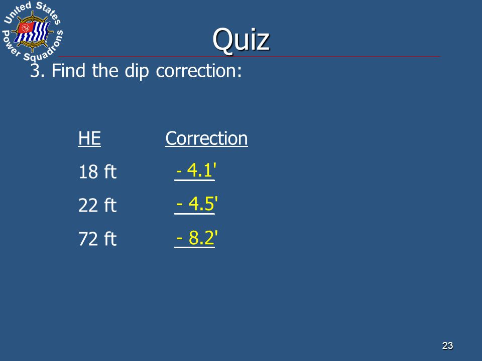 23 3. Find the dip correction: HE Correction 18 ft ____ 22 ft____ 72 ft____ - 4.1' - 4.5' - 8.2' Quiz