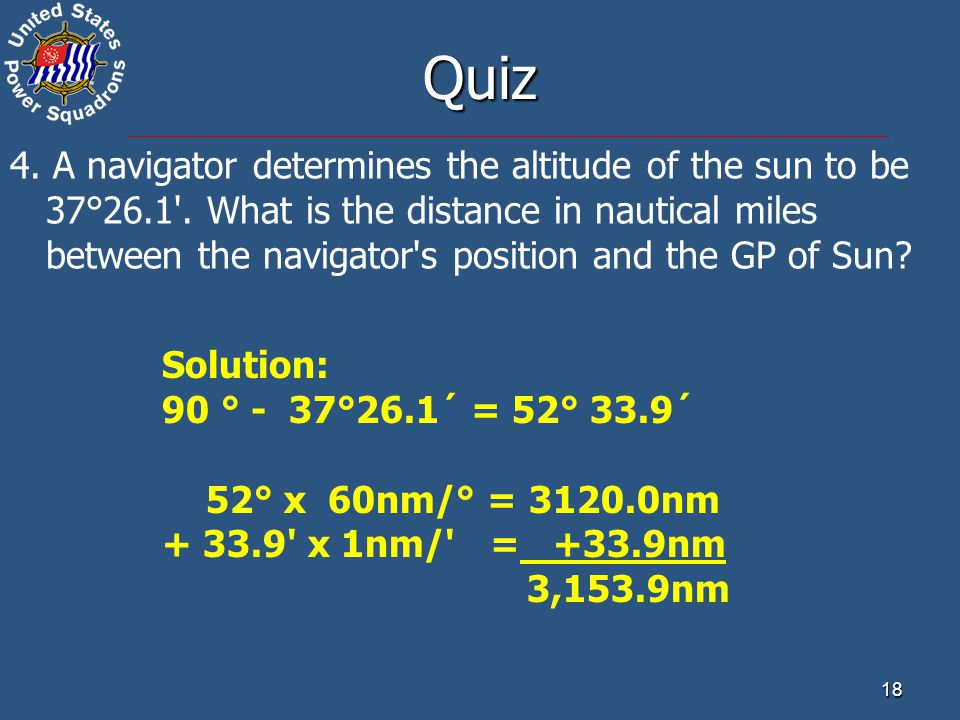18 Quiz 4. A navigator determines the altitude of the sun to be 37°26.1'. What is the distance in nautical miles between the navigator's position and