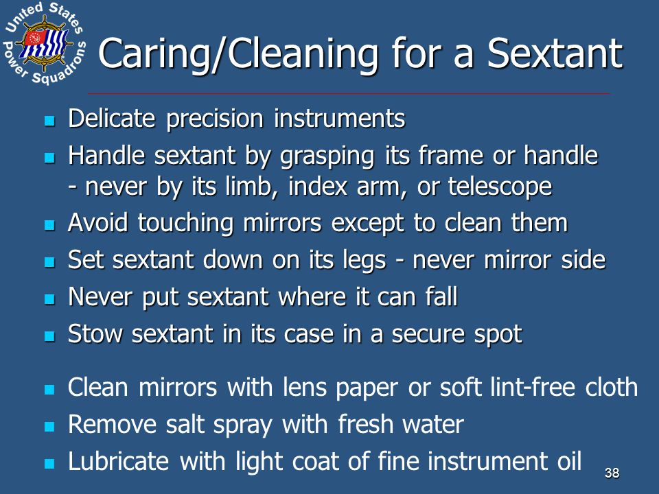 38 Caring/Cleaning for a Sextant Delicate precision instruments Delicate precision instruments Handle sextant by grasping its frame or handle - never