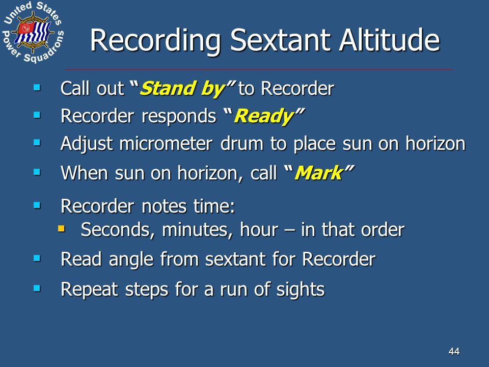 "44 Recording Sextant Altitude  Call out ""Stand by"" to Recorder  Recorder responds ""Ready""  Adjust micrometer drum to place sun on horizon  When su"