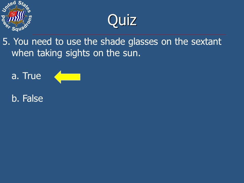 5. You need to use the shade glasses on the sextant when taking sights on the sun. a. True b. False Quiz