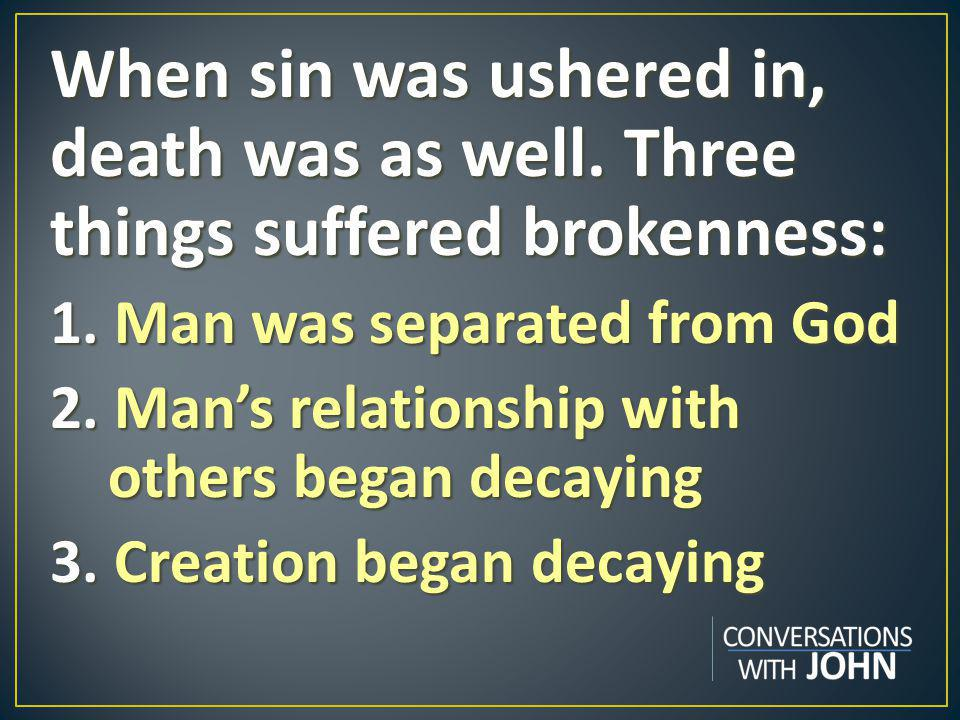When sin was ushered in, death was as well. Three things suffered brokenness: 1.