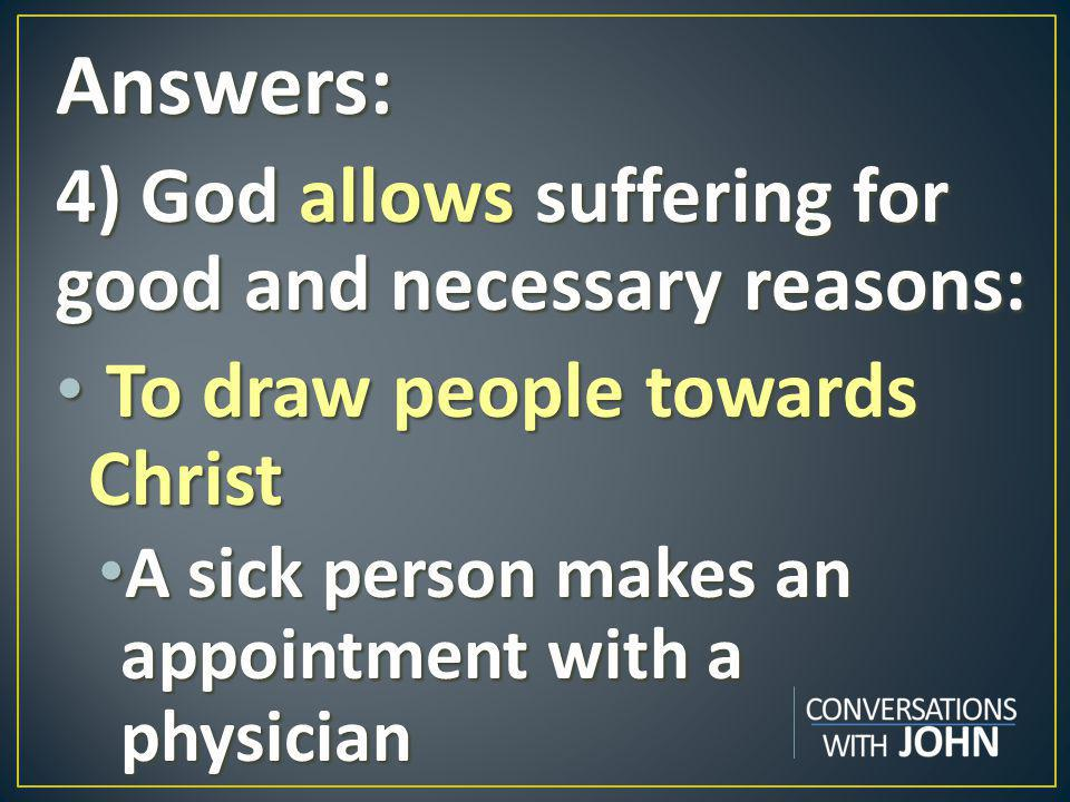 Answers: 4) God allows suffering for good and necessary reasons: To draw people towards Christ To draw people towards Christ A sick person makes an appointment with a physician A sick person makes an appointment with a physician
