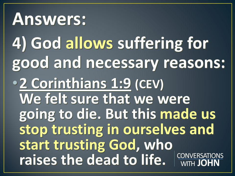 Answers: 4) God allows suffering for good and necessary reasons: 2 Corinthians 1:9 (CEV) We felt sure that we were going to die.