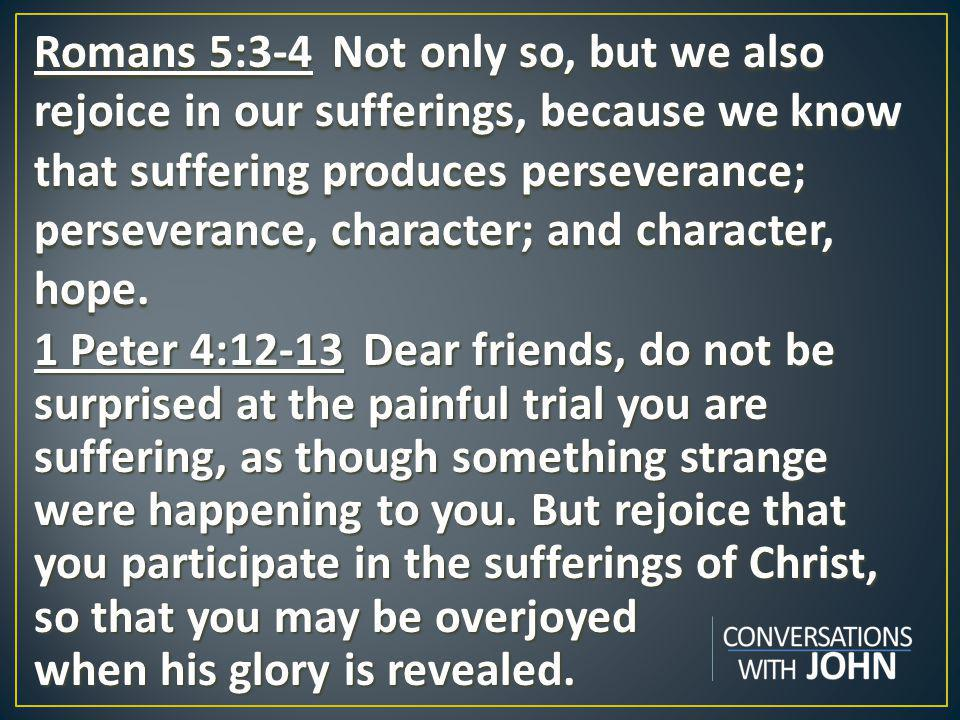 Romans 5:3-4 Not only so, but we also rejoice in our sufferings, because we know that suffering produces perseverance; perseverance, character; and character, hope.
