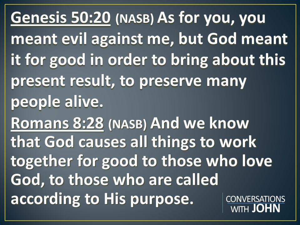 Genesis 50:20 (NASB) As for you, you meant evil against me, but God meant it for good in order to bring about this present result, to preserve many people alive.