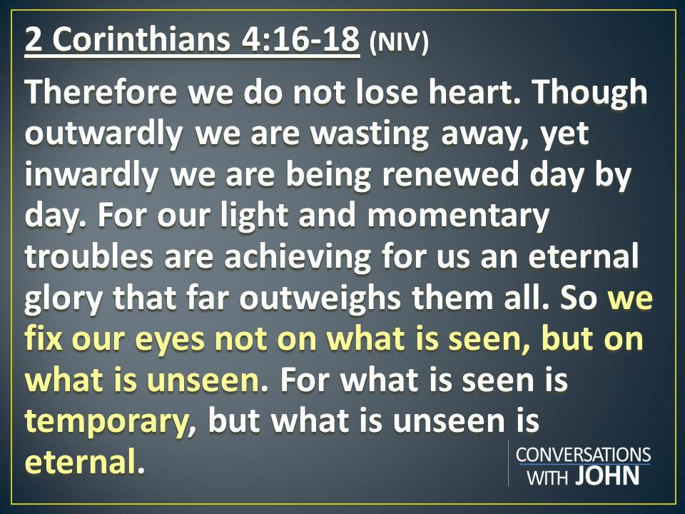 2 Corinthians 4:16-18 (NIV) Therefore we do not lose heart.