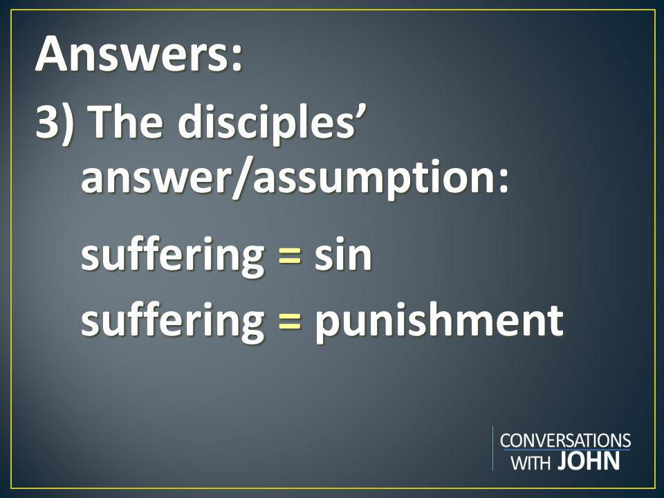 Answers: 3) The disciples' answer/assumption: suffering = sin suffering = sin suffering = punishment suffering = punishment