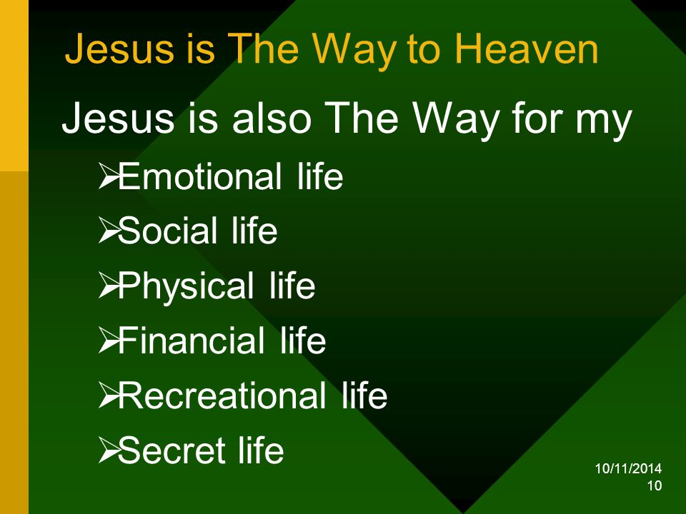 10/11/2014 10 Jesus is The Way to Heaven Jesus is also The Way for my  Emotional life  Social life  Physical life  Financial life  Recreational life  Secret life