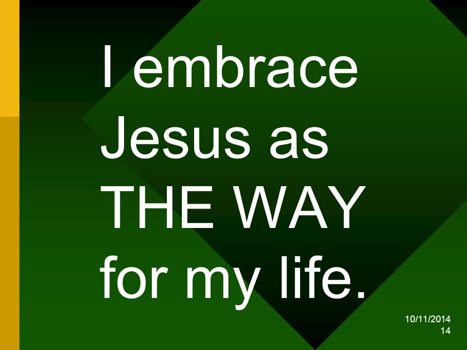 10/11/2014 14 I embrace Jesus as THE WAY for my life.