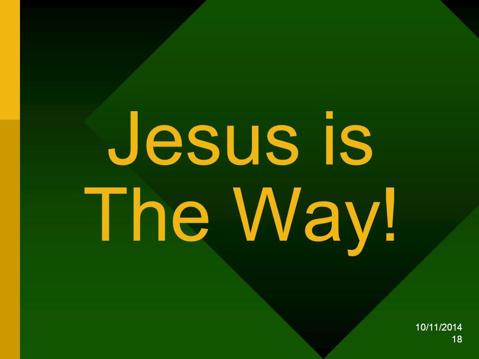 10/11/2014 18 Jesus is The Way!