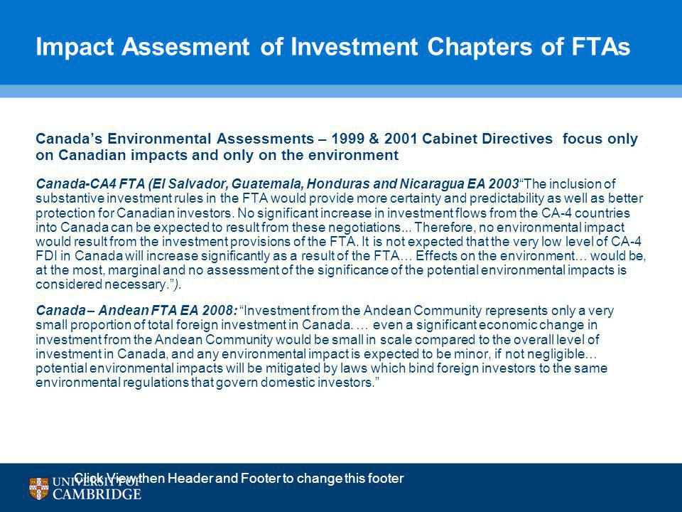 Impact Assesment of Investment Chapters of FTAs Canada's Environmental Assessments – 1999 & 2001 Cabinet Directives focus only on Canadian impacts and only on the environment Canada-CA4 FTA (El Salvador, Guatemala, Honduras and Nicaragua EA 2003 The inclusion of substantive investment rules in the FTA would provide more certainty and predictability as well as better protection for Canadian investors.