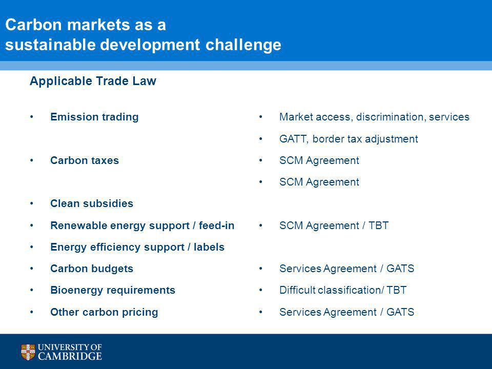 6 Carbon markets as a sustainable development challenge Applicable Trade Law Emission trading Carbon taxes Clean subsidies Renewable energy support / feed-in Energy efficiency support / labels Carbon budgets Bioenergy requirements Other carbon pricing Market access, discrimination, services GATT, border tax adjustment SCM Agreement SCM Agreement / TBT Services Agreement / GATS Difficult classification/ TBT Services Agreement / GATS